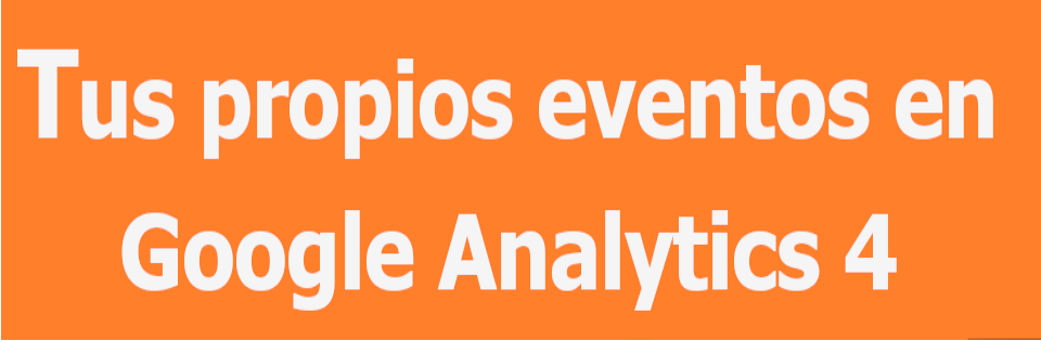 Custom events: eventos personalizados en Google Analytics 4